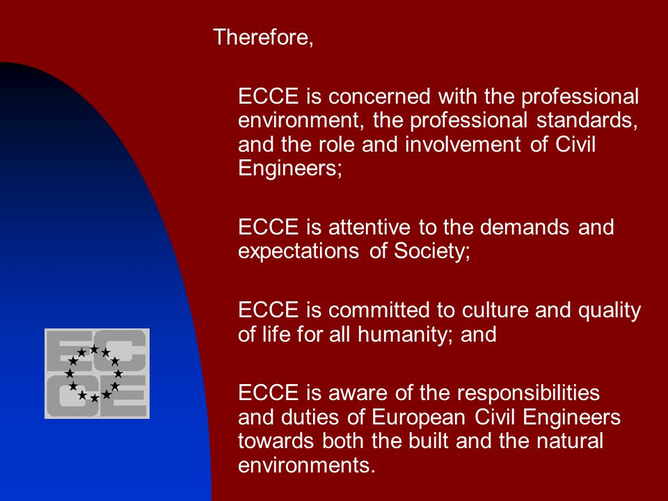 Therefore, ECCE is concerned with the professional environment, the professional standards, and the role and involvement of Civil Engineers; ECCE is attentive to the demands and expectations of Society; ECCE is committed to culture and quality of life for all humanity; and ECCE is aware of the responsibilities and duties of European Civil Engineers towards both the built and the natural environments.