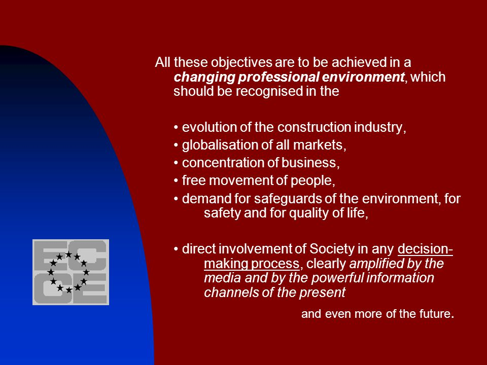 All these objectives are to be achieved in a changing professional environment, which should be recognised in the evolution of the construction industry, globalisation of all markets, concentration of business, free movement of people, demand for safeguards of the environment, for safety and for quality of life, direct involvement of Society in any decision- making process, clearly amplified by the media and by the powerful information channels of the present and even more of the future.