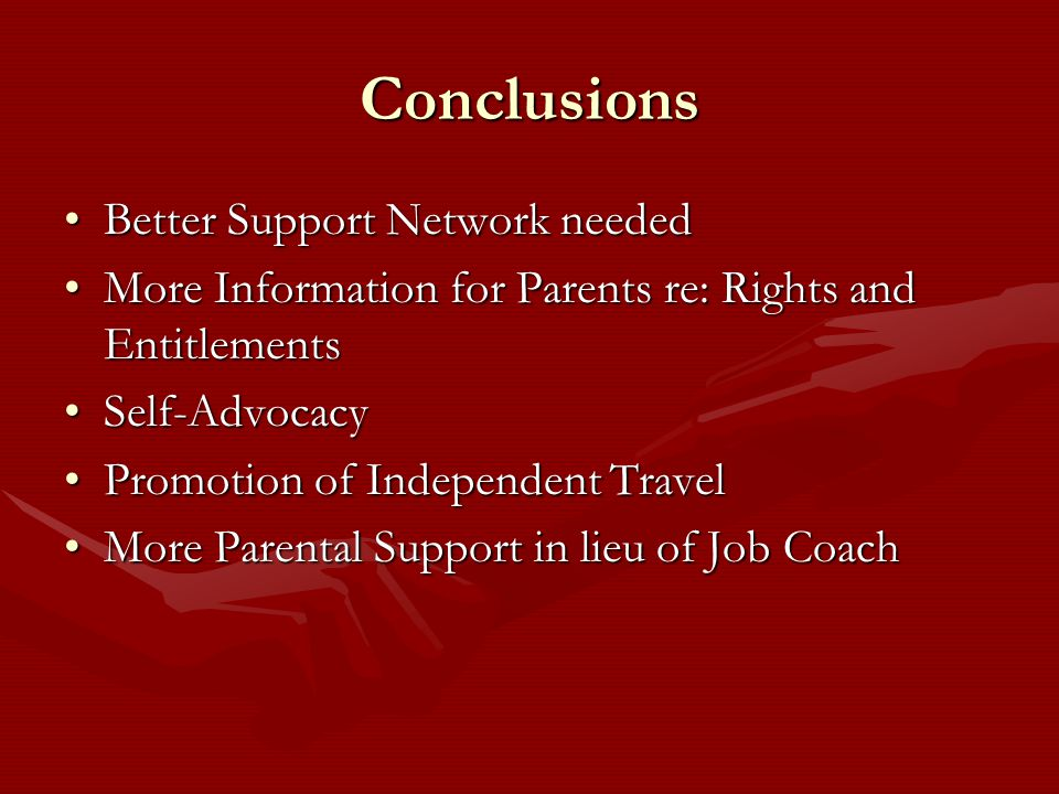 Conclusions Better Support Network neededBetter Support Network needed More Information for Parents re: Rights and EntitlementsMore Information for Parents re: Rights and Entitlements Self-AdvocacySelf-Advocacy Promotion of Independent TravelPromotion of Independent Travel More Parental Support in lieu of Job CoachMore Parental Support in lieu of Job Coach
