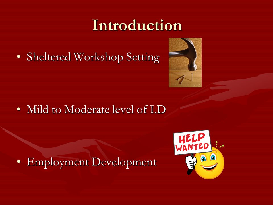 Introduction Sheltered Workshop SettingSheltered Workshop Setting Mild to Moderate level of I.DMild to Moderate level of I.D Employment DevelopmentEmployment Development