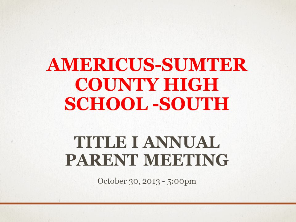 AMERICUS-SUMTER COUNTY HIGH SCHOOL -SOUTH TITLE I ANNUAL PARENT MEETING October 30, 2013 - 5:00pm