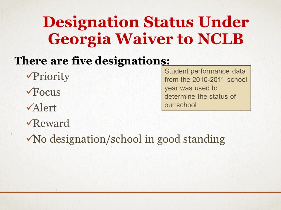 Designation Status Under Georgia Waiver to NCLB There are five designations: Priority Focus Alert Reward No designation/school in good standing Student performance data from the 2010-2011 school year was used to determine the status of our school.