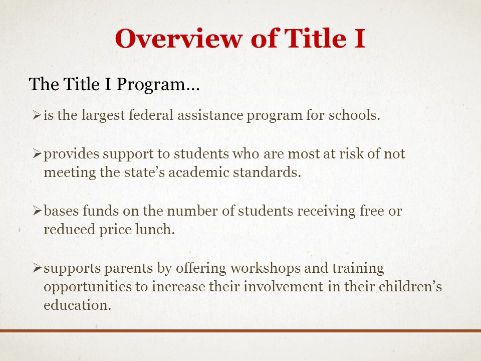 Overview of Title I The Title I Program… i s the largest federal assistance program for schools. provides support to students who are most at risk of
