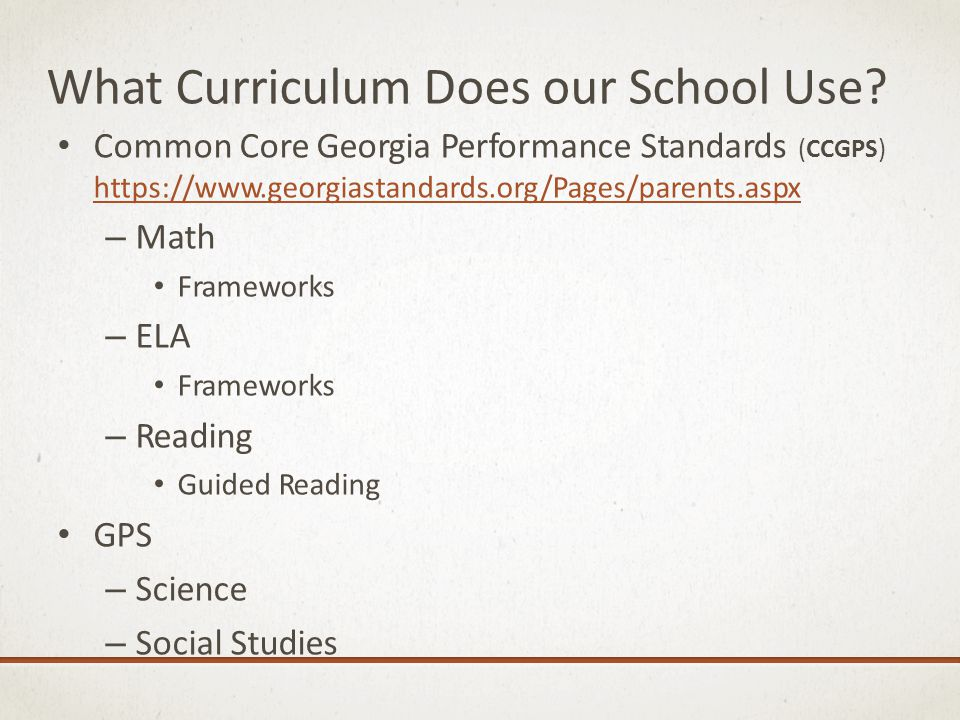 What Curriculum Does our School Use? Common Core Georgia Performance Standards (CCGPS) ht ps://www.georgiastandards.org/Pages/parents.aspx – Math Fram