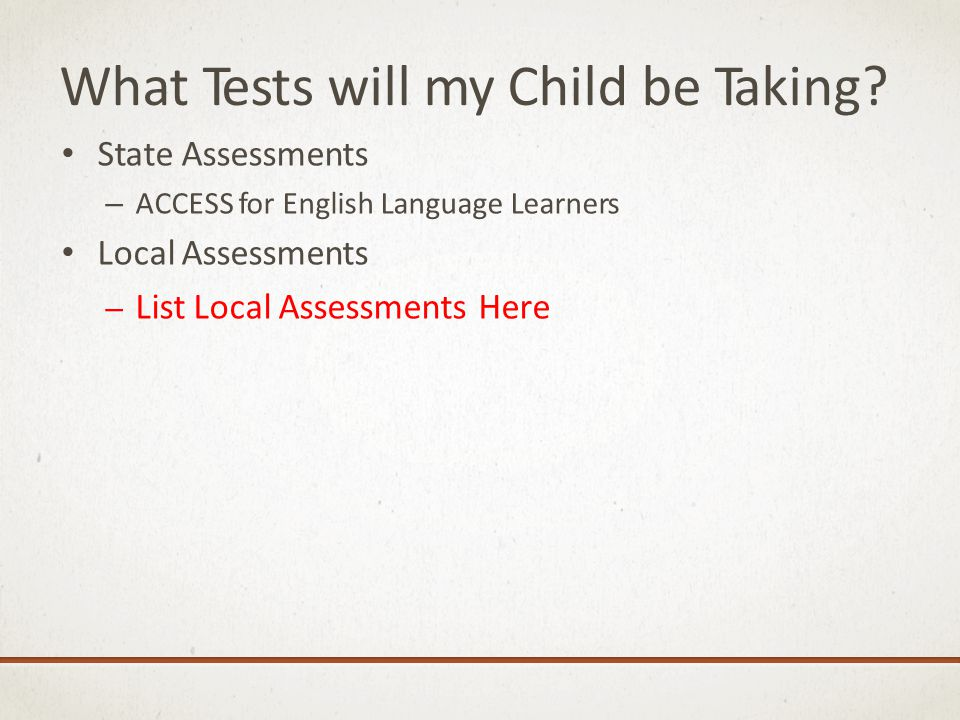 What Tests will my Child be Taking? State Assessments – ACCESS for English Language Learners Local Assessments – List Local Assessments Here
