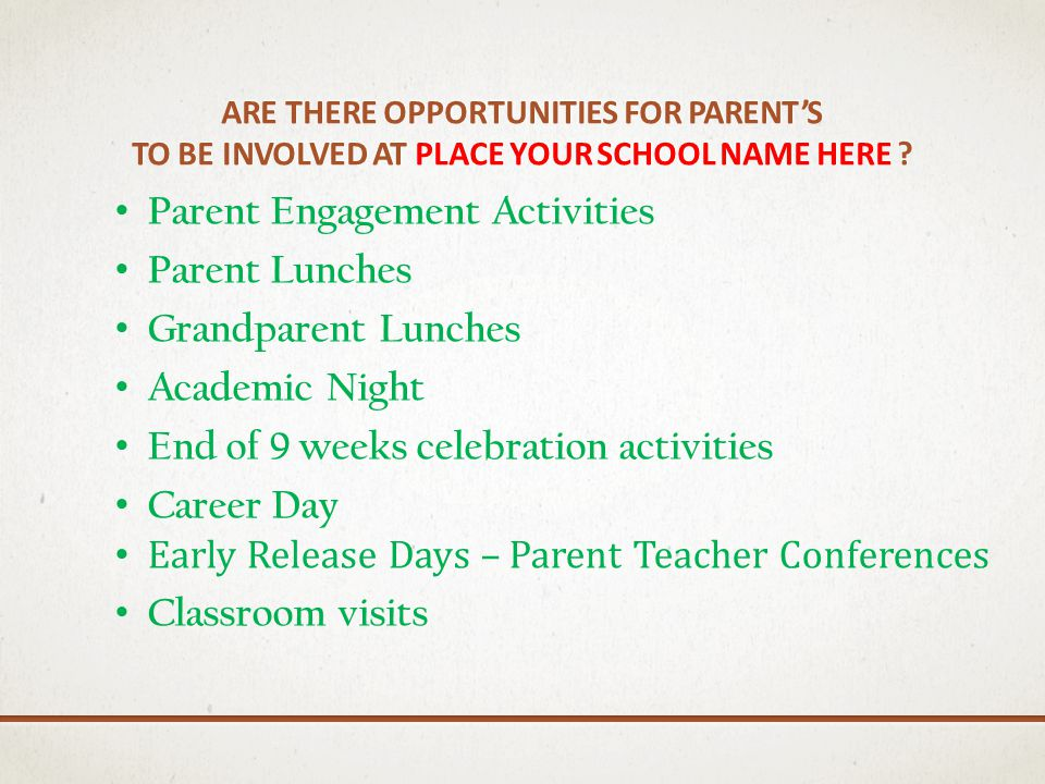 ARE THERE OPPORTUNITIES FOR PARENTS TO BE INVOLVED AT PLACE YOUR SCHOOL NAME HERE ? Parent Engagement Activities Parent Lunches Grandparent Lunches Ac