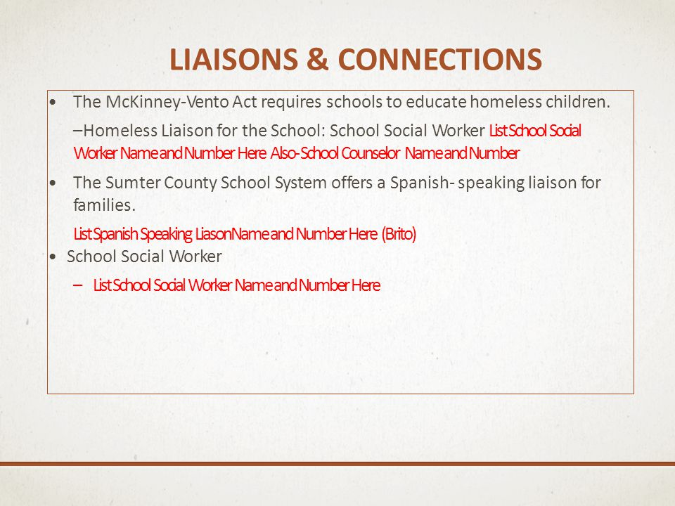 LIAISONS & CONNECTIONS The McKinney-Vento Act requires schools to educate homeless children. –Homeless Liaison for the School: School Social Worker Li