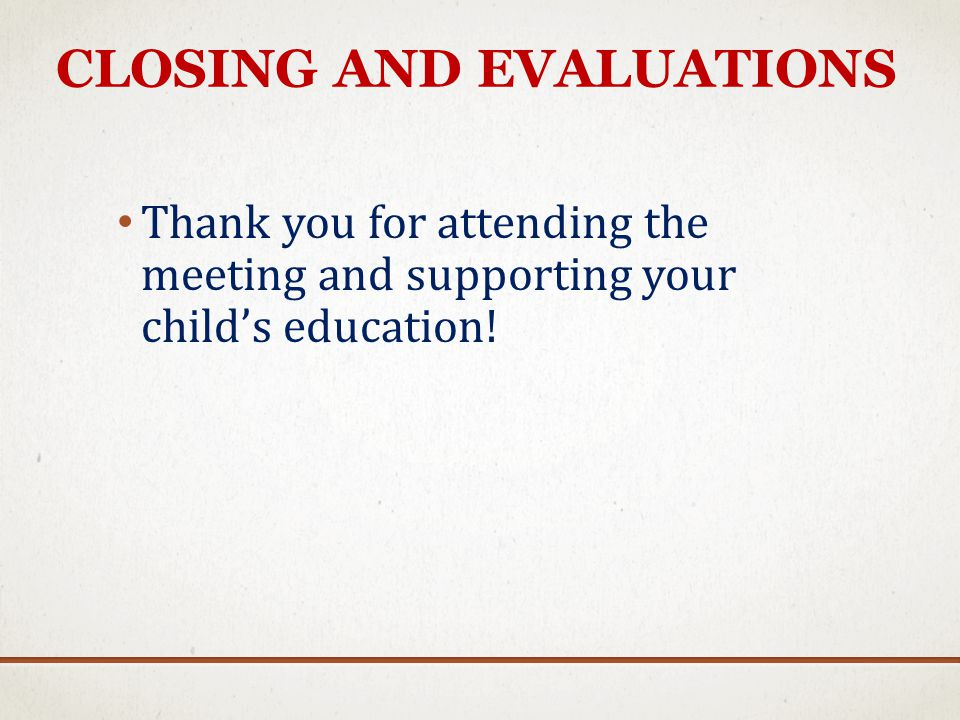 CLOSING AND EVALUATIONS Thank you for attending the meeting and supporting your childs education!