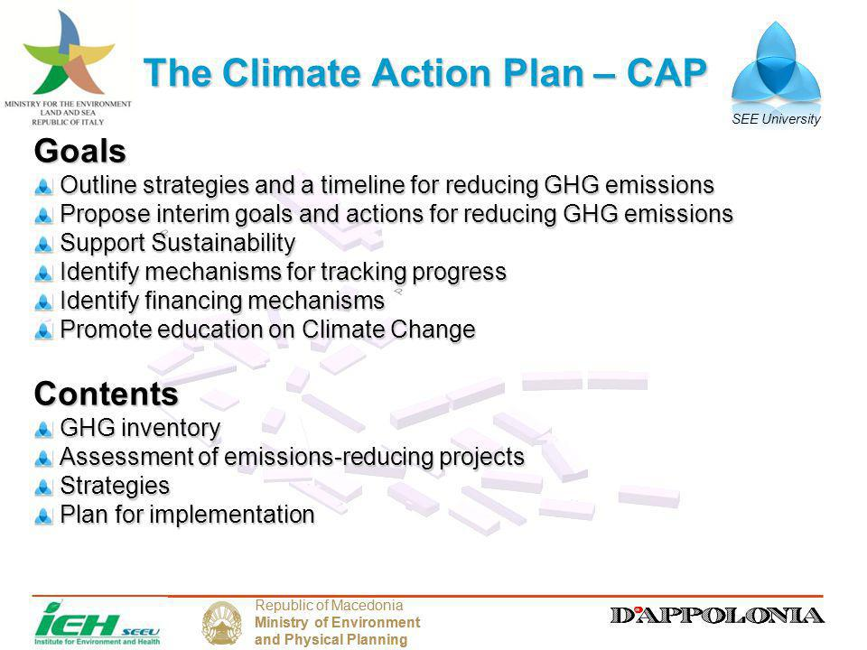 SEE University Republic of Macedonia Ministry of Environment and Physical Planning Republic of Macedonia Ministry of Environment and Physical Planning The Climate Action Plan – CAP Goals Outline strategies and a timeline for reducing GHG emissions Outline strategies and a timeline for reducing GHG emissions Propose interim goals and actions for reducing GHG emissions Propose interim goals and actions for reducing GHG emissions Support Sustainability Support Sustainability Identify mechanisms for tracking progress Identify mechanisms for tracking progress Identify financing mechanisms Identify financing mechanisms Promote education on Climate Change Promote education on Climate ChangeContents GHG inventory GHG inventory Assessment of emissions-reducing projects Assessment of emissions-reducing projects Strategies Strategies Plan for implementation Plan for implementation