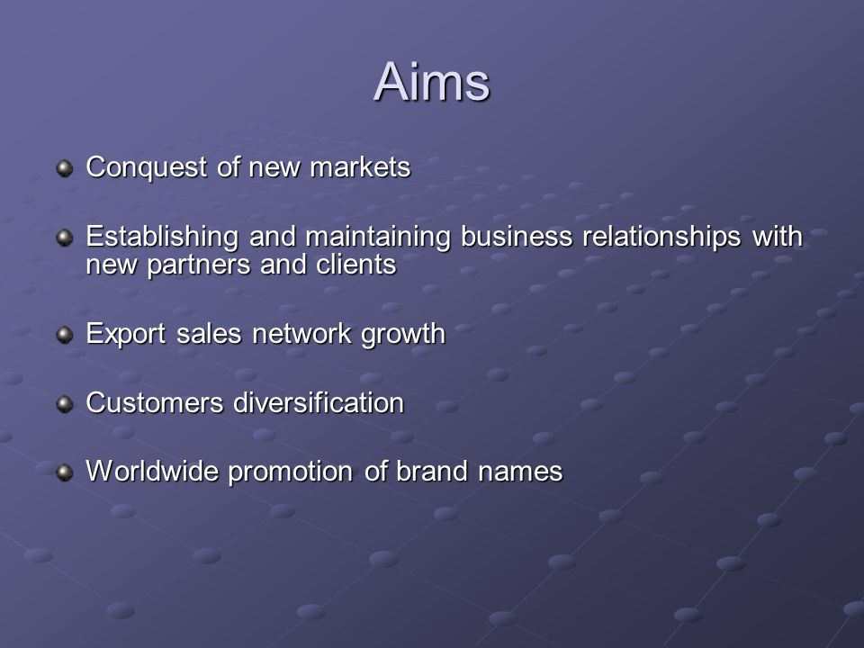 Aims Conquest of new markets Establishing and maintaining business relationships with new partners and clients Export sales network growth Customers d