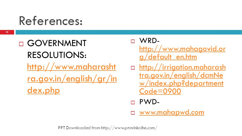 References: GOVERNMENT RESOLUTIONS: http://www.maharasht ra.gov.in/english/gr/in dex.php http://www.maharasht ra.gov.in/english/gr/in dex.php WRD- htt