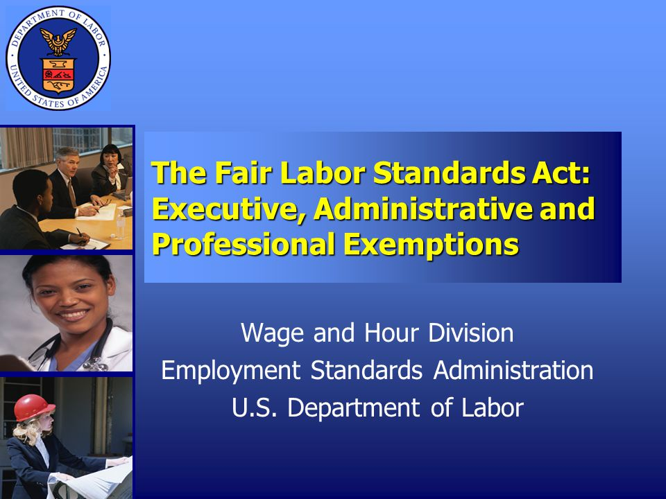 The Fair Labor Standards Act: Executive, Administrative and Professional Exemptions Wage and Hour Division Employment Standards Administration U.S.
