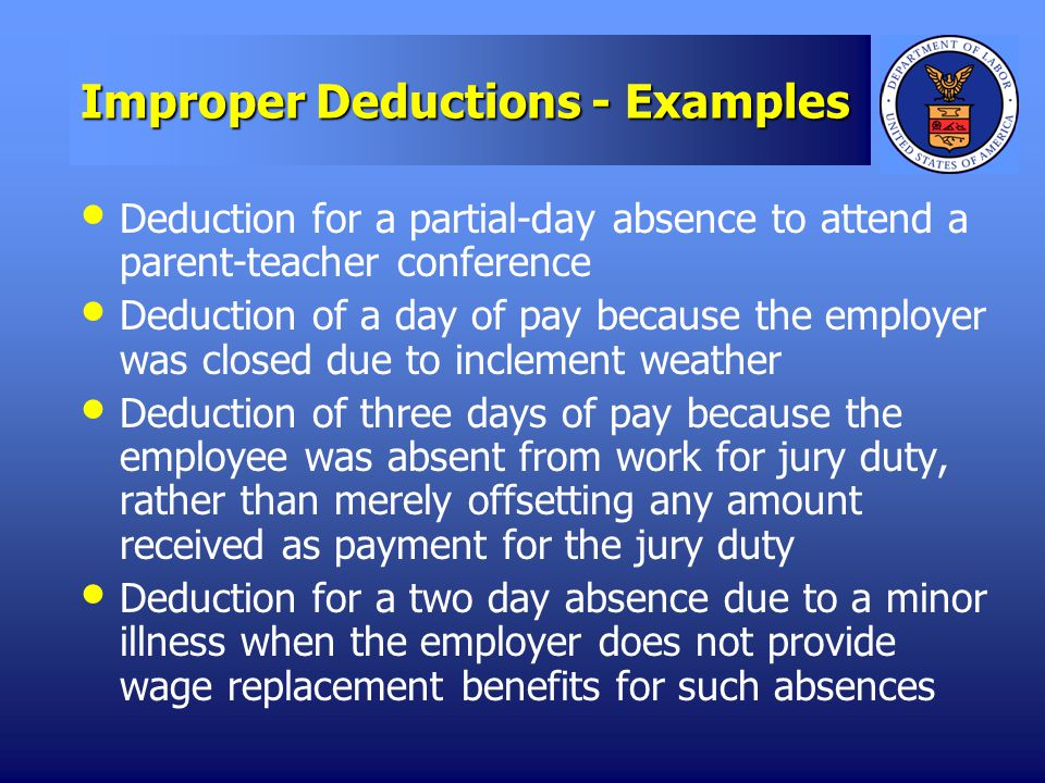Improper Deductions - Examples Deduction for a partial-day absence to attend a parent-teacher conference Deduction of a day of pay because the employer was closed due to inclement weather Deduction of three days of pay because the employee was absent from work for jury duty, rather than merely offsetting any amount received as payment for the jury duty Deduction for a two day absence due to a minor illness when the employer does not provide wage replacement benefits for such absences