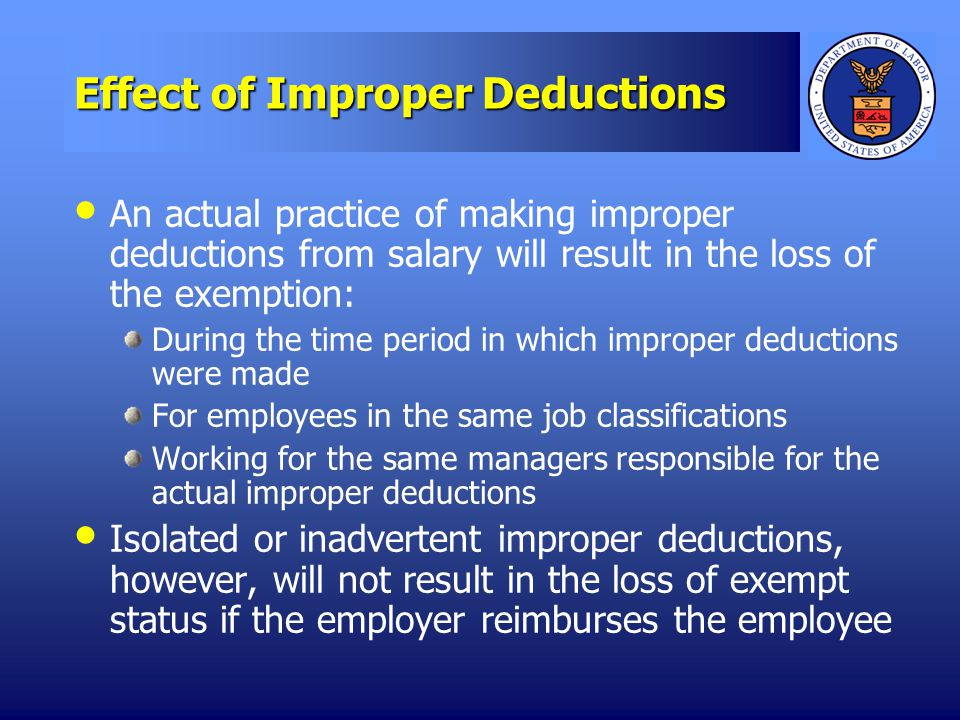 Effect of Improper Deductions An actual practice of making improper deductions from salary will result in the loss of the exemption: During the time period in which improper deductions were made For employees in the same job classifications Working for the same managers responsible for the actual improper deductions Isolated or inadvertent improper deductions, however, will not result in the loss of exempt status if the employer reimburses the employee