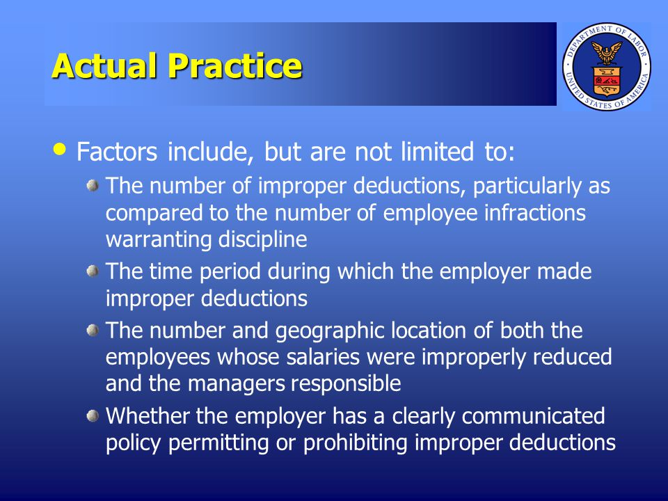 Actual Practice Factors include, but are not limited to: The number of improper deductions, particularly as compared to the number of employee infractions warranting discipline The time period during which the employer made improper deductions The number and geographic location of both the employees whose salaries were improperly reduced and the managers responsible Whether the employer has a clearly communicated policy permitting or prohibiting improper deductions