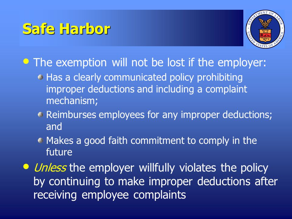 Safe Harbor The exemption will not be lost if the employer: Has a clearly communicated policy prohibiting improper deductions and including a complaint mechanism; Reimburses employees for any improper deductions; and Makes a good faith commitment to comply in the future Unless the employer willfully violates the policy by continuing to make improper deductions after receiving employee complaints