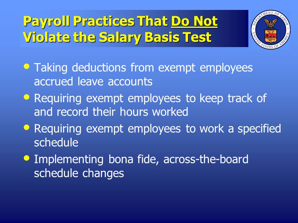 Payroll Practices That Do Not Violate the Salary Basis Test Taking deductions from exempt employees accrued leave accounts Requiring exempt employees to keep track of and record their hours worked Requiring exempt employees to work a specified schedule Implementing bona fide, across-the-board schedule changes