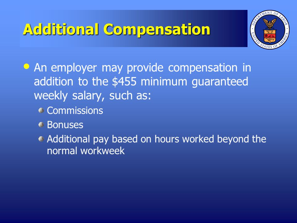 Additional Compensation An employer may provide compensation in addition to the $455 minimum guaranteed weekly salary, such as: Commissions Bonuses Additional pay based on hours worked beyond the normal workweek