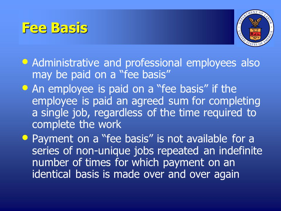 Fee Basis Administrative and professional employees also may be paid on a fee basis An employee is paid on a fee basis if the employee is paid an agreed sum for completing a single job, regardless of the time required to complete the work Payment on a fee basis is not available for a series of non-unique jobs repeated an indefinite number of times for which payment on an identical basis is made over and over again