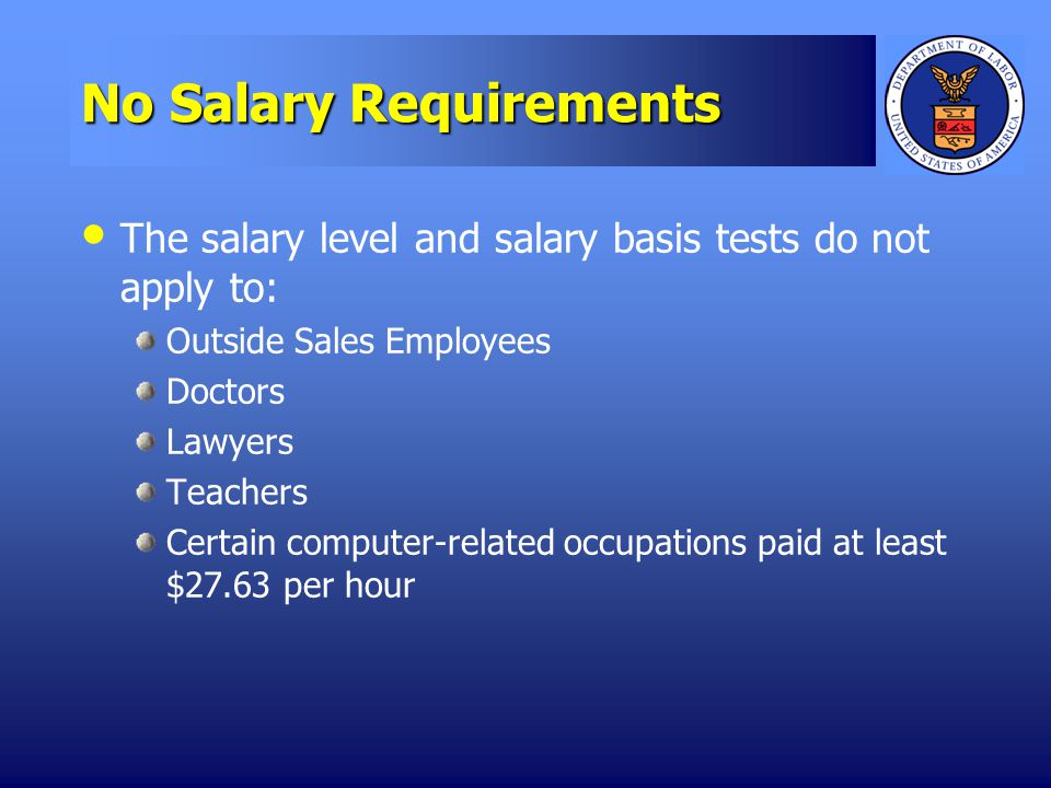 No Salary Requirements The salary level and salary basis tests do not apply to: Outside Sales Employees Doctors Lawyers Teachers Certain computer-related occupations paid at least $27.63 per hour