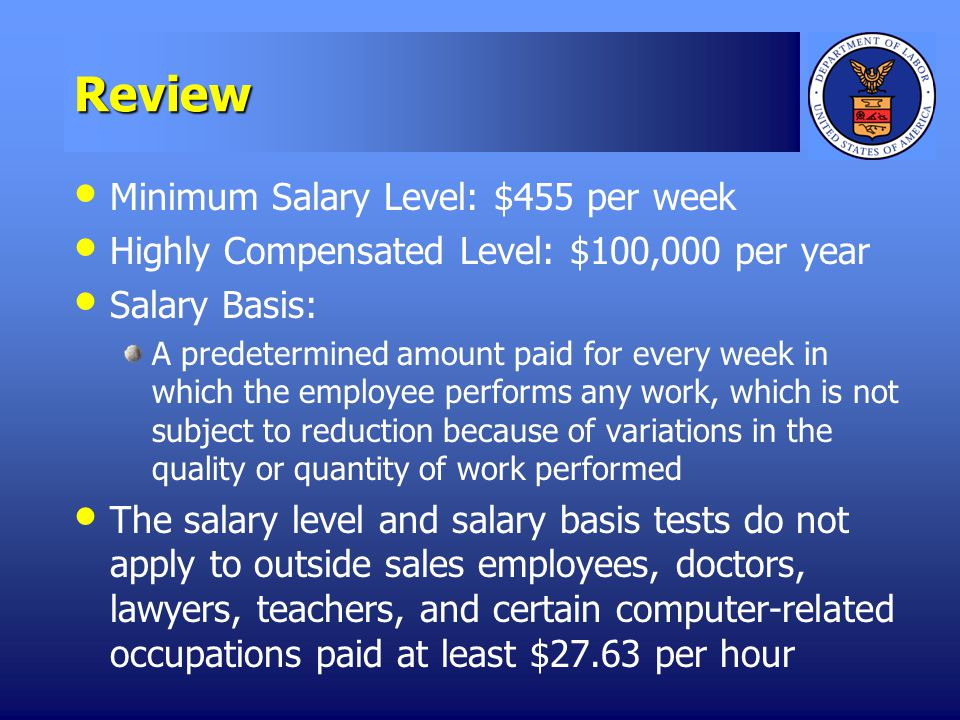 Review Minimum Salary Level: $455 per week Highly Compensated Level: $100,000 per year Salary Basis: A predetermined amount paid for every week in which the employee performs any work, which is not subject to reduction because of variations in the quality or quantity of work performed The salary level and salary basis tests do not apply to outside sales employees, doctors, lawyers, teachers, and certain computer-related occupations paid at least $27.63 per hour