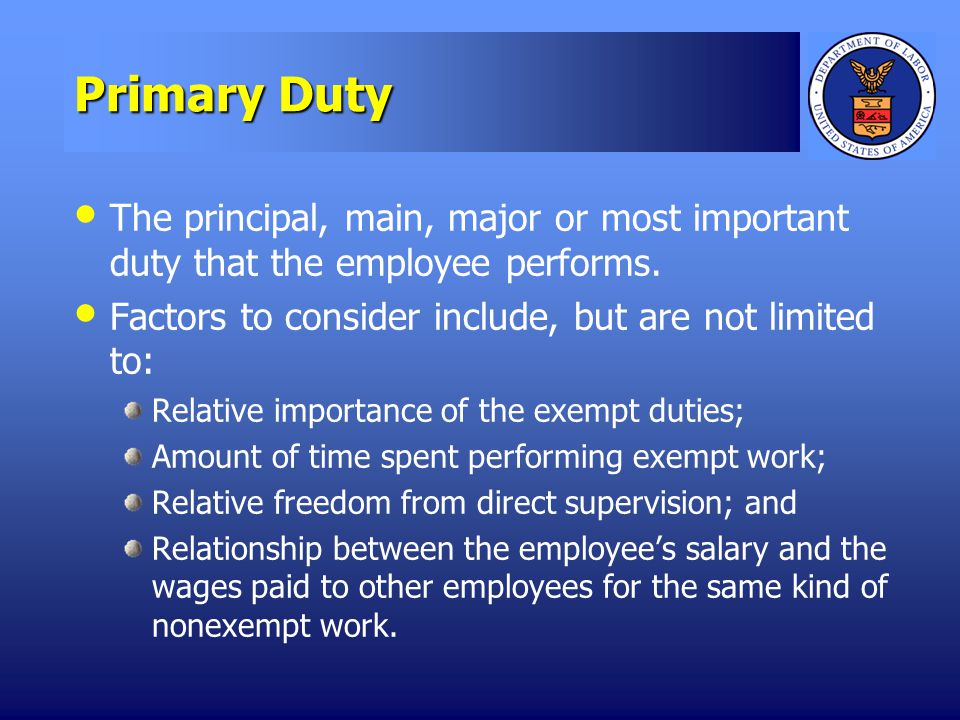 Primary Duty The principal, main, major or most important duty that the employee performs.