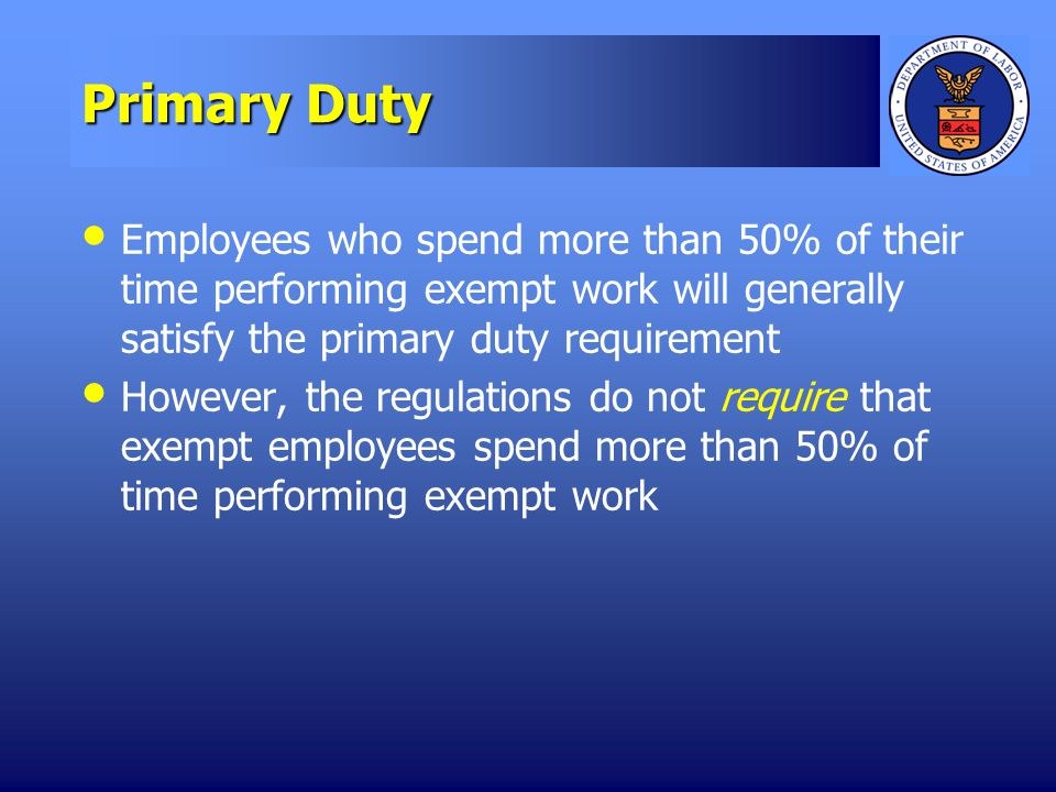Primary Duty Employees who spend more than 50% of their time performing exempt work will generally satisfy the primary duty requirement However, the regulations do not require that exempt employees spend more than 50% of time performing exempt work