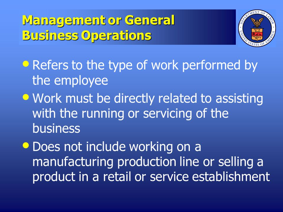 Management or General Business Operations Refers to the type of work performed by the employee Work must be directly related to assisting with the running or servicing of the business Does not include working on a manufacturing production line or selling a product in a retail or service establishment