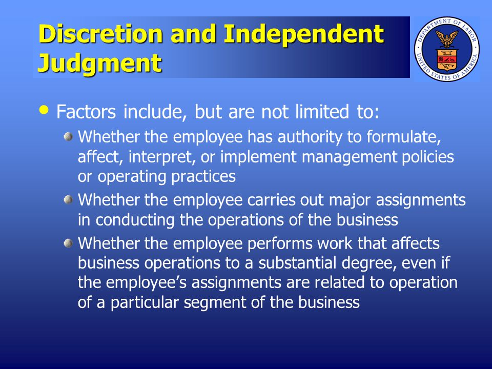 Discretion and Independent Judgment Factors include, but are not limited to: Whether the employee has authority to formulate, affect, interpret, or implement management policies or operating practices Whether the employee carries out major assignments in conducting the operations of the business Whether the employee performs work that affects business operations to a substantial degree, even if the employees assignments are related to operation of a particular segment of the business