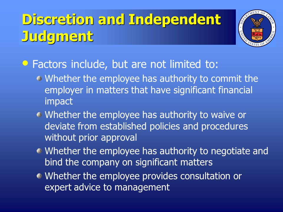 Discretion and Independent Judgment Factors include, but are not limited to: Whether the employee has authority to commit the employer in matters that have significant financial impact Whether the employee has authority to waive or deviate from established policies and procedures without prior approval Whether the employee has authority to negotiate and bind the company on significant matters Whether the employee provides consultation or expert advice to management