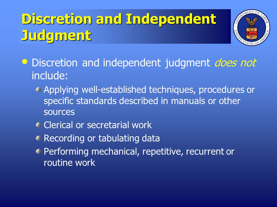 Discretion and Independent Judgment Discretion and independent judgment does not include: Applying well-established techniques, procedures or specific standards described in manuals or other sources Clerical or secretarial work Recording or tabulating data Performing mechanical, repetitive, recurrent or routine work