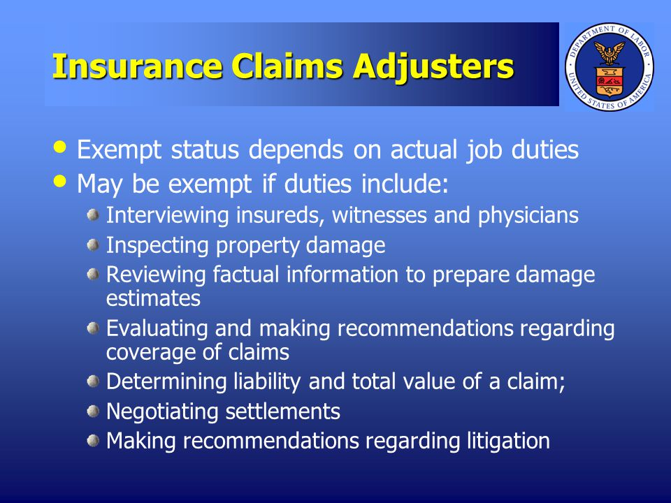 Insurance Claims Adjusters Exempt status depends on actual job duties May be exempt if duties include: Interviewing insureds, witnesses and physicians Inspecting property damage Reviewing factual information to prepare damage estimates Evaluating and making recommendations regarding coverage of claims Determining liability and total value of a claim; Negotiating settlements Making recommendations regarding litigation
