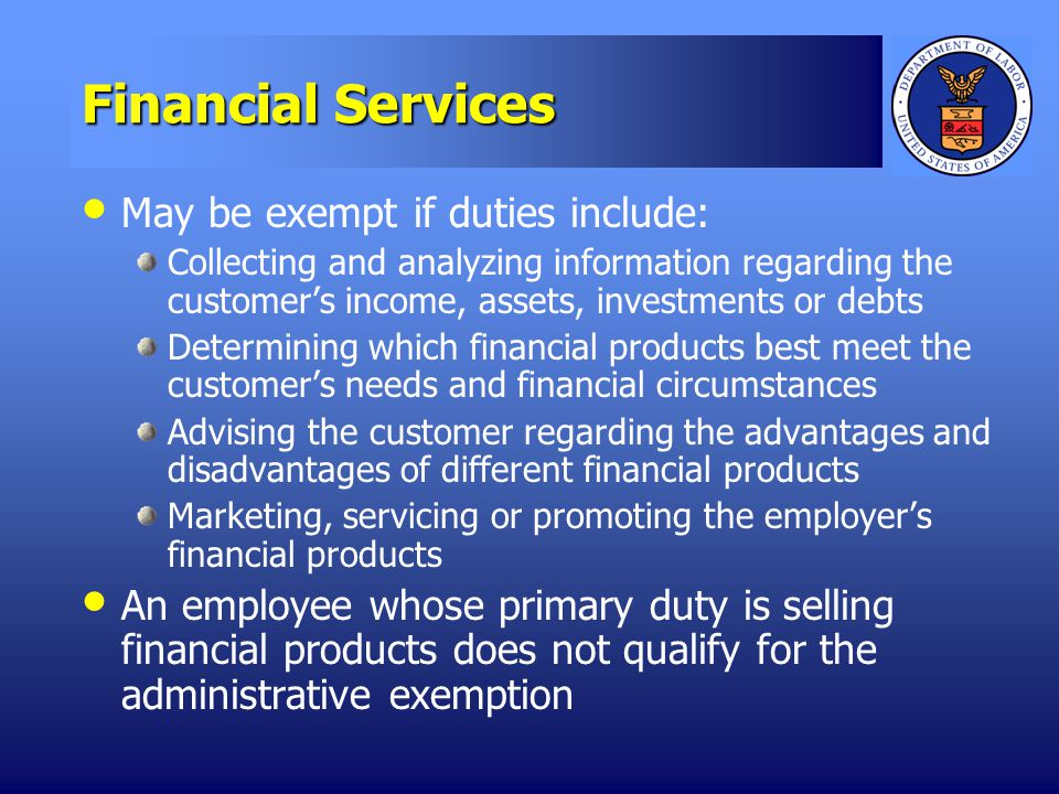 Financial Services May be exempt if duties include: Collecting and analyzing information regarding the customers income, assets, investments or debts Determining which financial products best meet the customers needs and financial circumstances Advising the customer regarding the advantages and disadvantages of different financial products Marketing, servicing or promoting the employers financial products An employee whose primary duty is selling financial products does not qualify for the administrative exemption