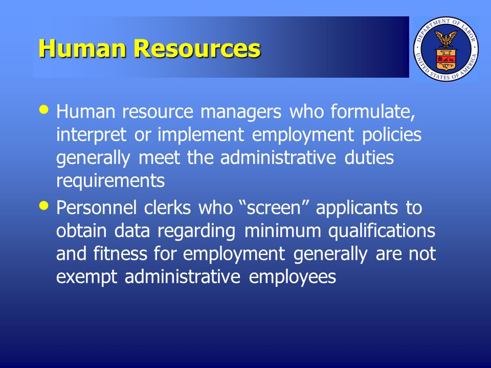 Human Resources Human resource managers who formulate, interpret or implement employment policies generally meet the administrative duties requirements Personnel clerks who screen applicants to obtain data regarding minimum qualifications and fitness for employment generally are not exempt administrative employees
