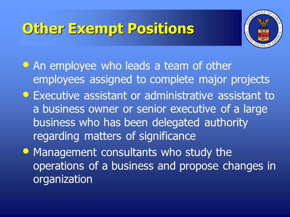 Other Exempt Positions An employee who leads a team of other employees assigned to complete major projects Executive assistant or administrative assistant to a business owner or senior executive of a large business who has been delegated authority regarding matters of significance Management consultants who study the operations of a business and propose changes in organization