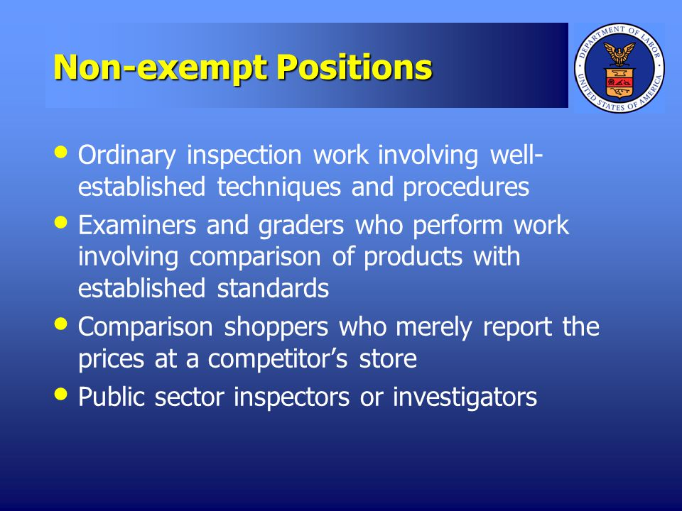 Non-exempt Positions Ordinary inspection work involving well- established techniques and procedures Examiners and graders who perform work involving comparison of products with established standards Comparison shoppers who merely report the prices at a competitors store Public sector inspectors or investigators