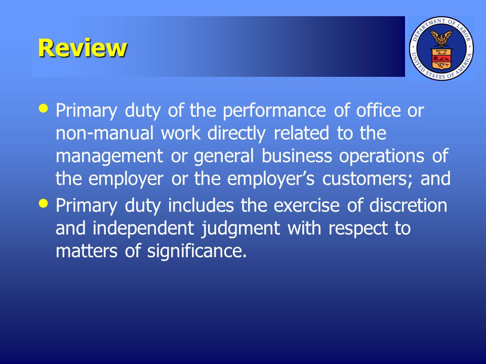 Review Primary duty of the performance of office or non-manual work directly related to the management or general business operations of the employer or the employers customers; and Primary duty includes the exercise of discretion and independent judgment with respect to matters of significance.