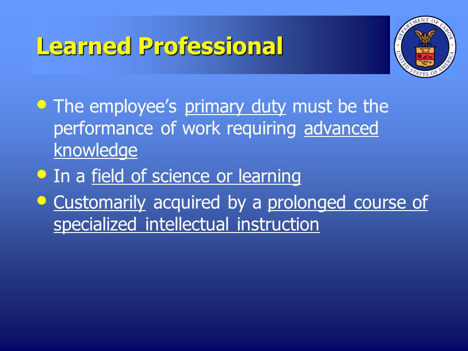 Learned Professional The employees primary duty must be the performance of work requiring advanced knowledge In a field of science or learning Customarily acquired by a prolonged course of specialized intellectual instruction