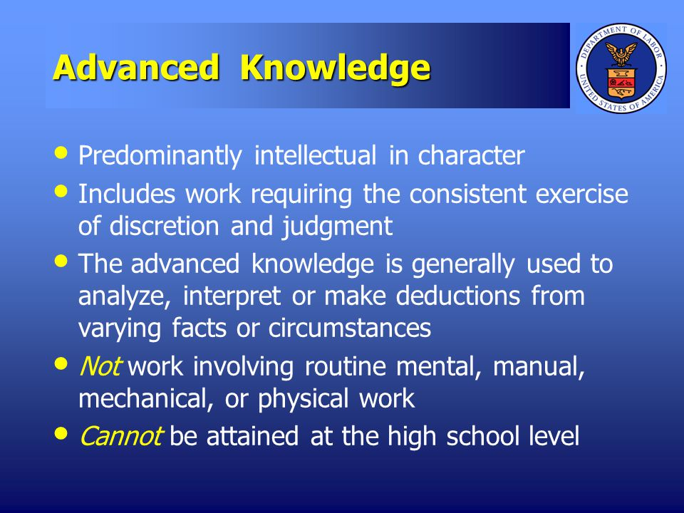 Advanced Knowledge Predominantly intellectual in character Includes work requiring the consistent exercise of discretion and judgment The advanced knowledge is generally used to analyze, interpret or make deductions from varying facts or circumstances Not work involving routine mental, manual, mechanical, or physical work Cannot be attained at the high school level