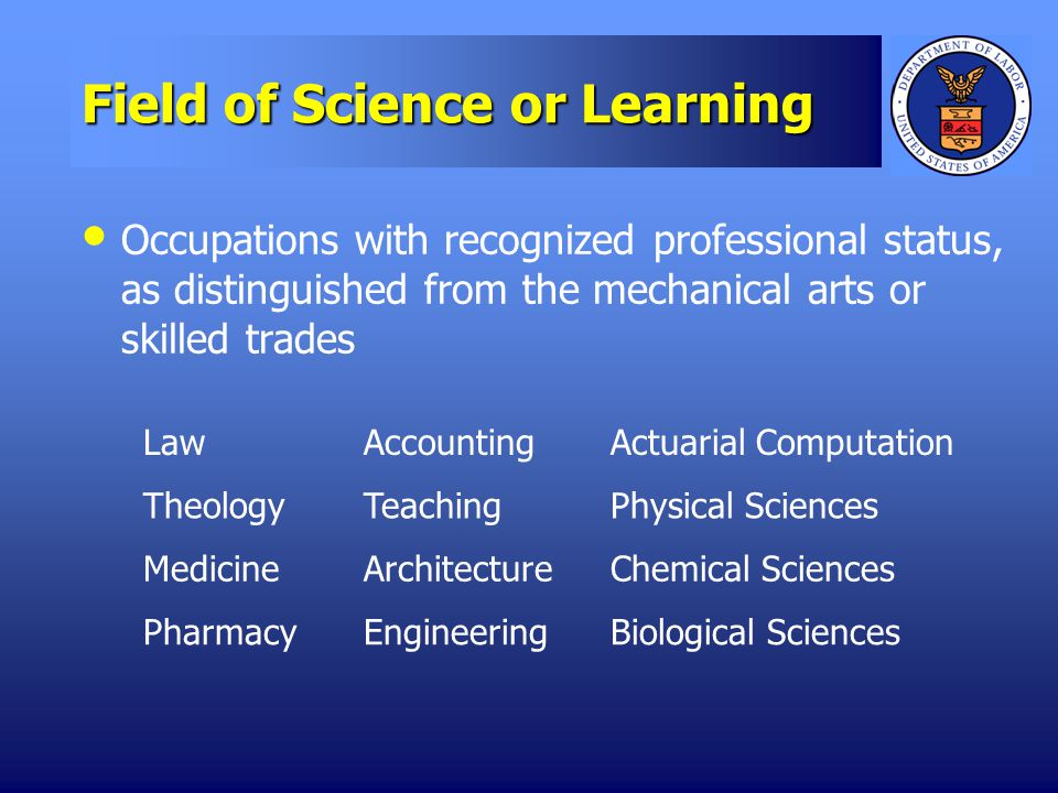 Field of Science or Learning Occupations with recognized professional status, as distinguished from the mechanical arts or skilled trades LawAccountingActuarial Computation TheologyTeachingPhysical Sciences MedicineArchitectureChemical Sciences PharmacyEngineeringBiological Sciences