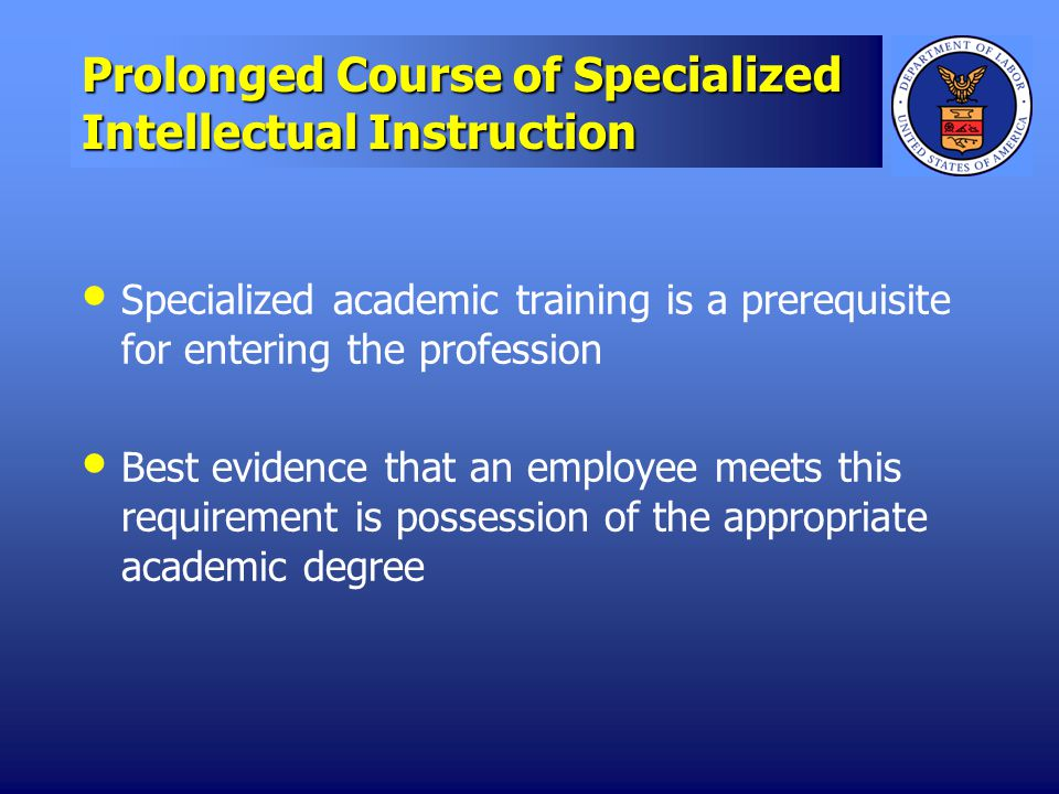 Prolonged Course of Specialized Intellectual Instruction Specialized academic training is a prerequisite for entering the profession Best evidence that an employee meets this requirement is possession of the appropriate academic degree