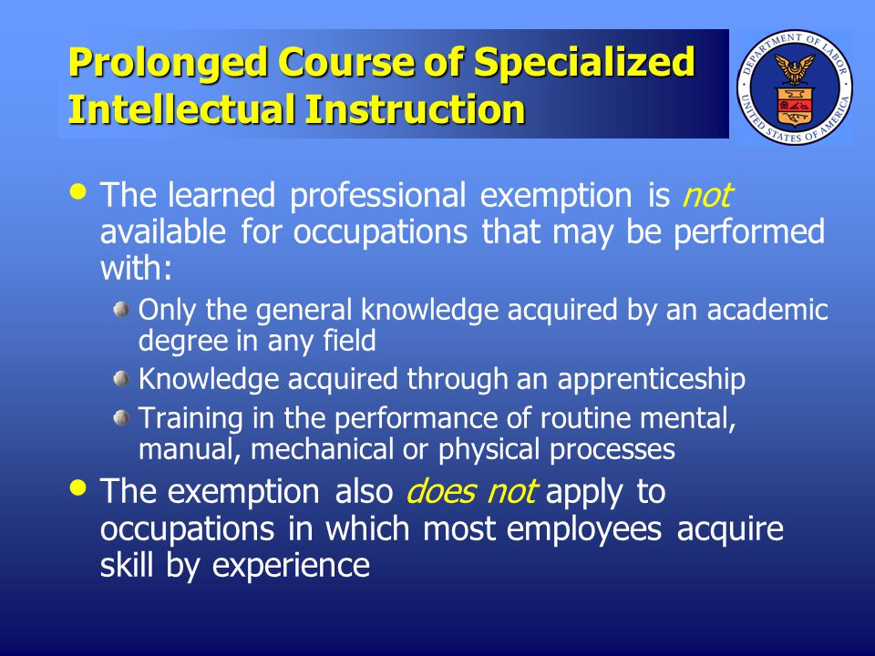 Prolonged Course of Specialized Intellectual Instruction The learned professional exemption is not available for occupations that may be performed with: Only the general knowledge acquired by an academic degree in any field Knowledge acquired through an apprenticeship Training in the performance of routine mental, manual, mechanical or physical processes The exemption also does not apply to occupations in which most employees acquire skill by experience