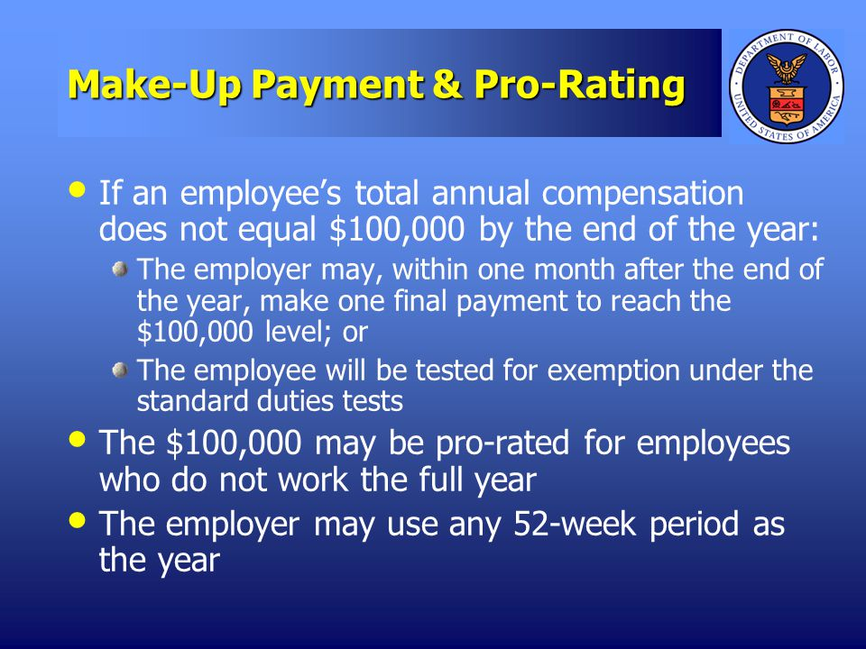 Make-Up Payment & Pro-Rating If an employees total annual compensation does not equal $100,000 by the end of the year: The employer may, within one month after the end of the year, make one final payment to reach the $100,000 level; or The employee will be tested for exemption under the standard duties tests The $100,000 may be pro-rated for employees who do not work the full year The employer may use any 52-week period as the year
