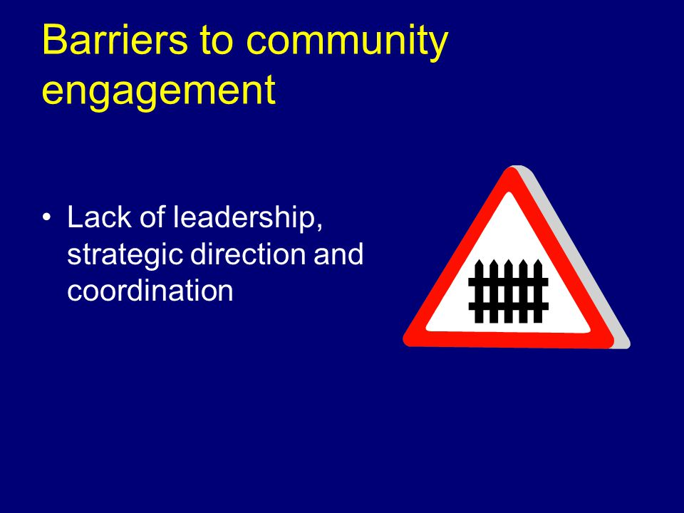 Barriers to community engagement Lack of leadership, strategic direction and coordination