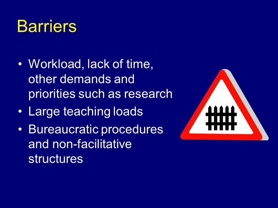 Barriers Workload, lack of time, other demands and priorities such as research Large teaching loads Bureaucratic procedures and non-facilitative structures