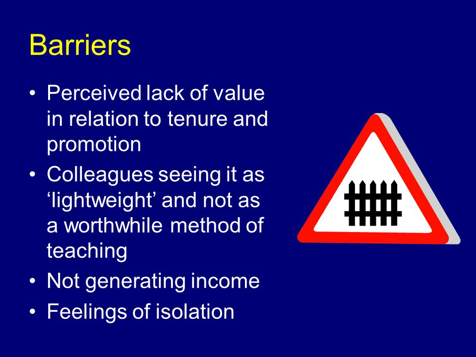 Barriers Perceived lack of value in relation to tenure and promotion Colleagues seeing it as lightweight and not as a worthwhile method of teaching Not generating income Feelings of isolation