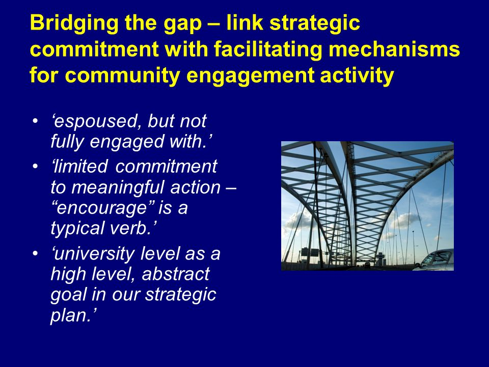Bridging the gap – link strategic commitment with facilitating mechanisms for community engagement activity espoused, but not fully engaged with. limi