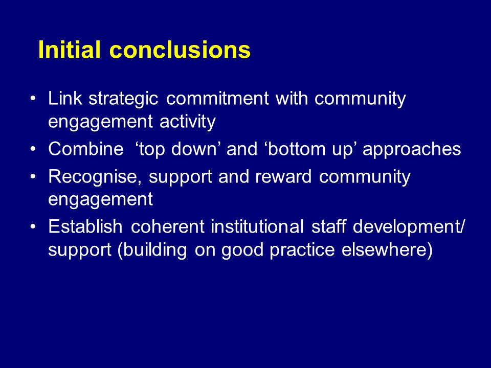 Initial conclusions Link strategic commitment with community engagement activity Combine top down and bottom up approaches Recognise, support and reward community engagement Establish coherent institutional staff development/ support (building on good practice elsewhere)