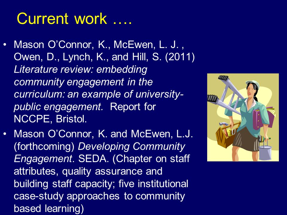 Current work …. Mason OConnor, K., McEwen, L. J., Owen, D., Lynch, K., and Hill, S. (2011) Literature review: embedding community engagement in the cu