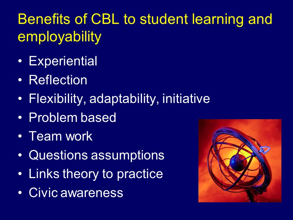 Benefits of CBL to student learning and employability Experiential Reflection Flexibility, adaptability, initiative Problem based Team work Questions assumptions Links theory to practice Civic awareness